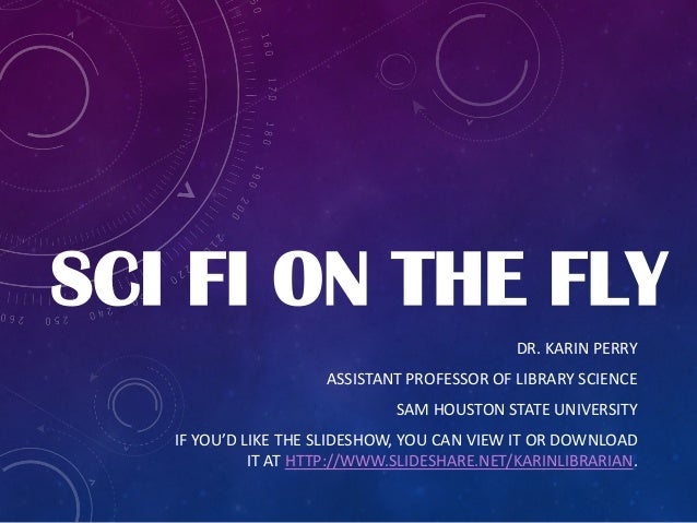 SCI FI ON THE FLY DR. KARIN PERRY ASSISTANT PROFESSOR OF LIBRARY SCIENCE SAM HOUSTON STATE UNIVERSITY IF YOU'D LIKE THE SL...