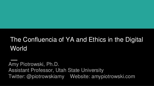 The Confluencia of YA and Ethics in the Digital World Amy Piotrowski, Ph.D. Assistant Professor, Utah State University Twi...