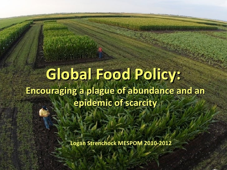 Global Food Policy:  Encouraging a plague of abundance and an epidemic of scarcity Logan Strenchock MESPOM 2010-2012