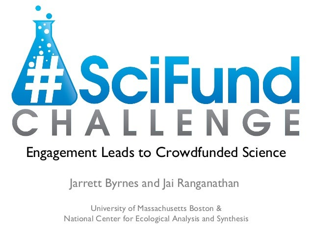 Engagement Leads to Crowdfunded Science      Jarrett Byrnes and Jai Ranganathan            University of Massachusetts Bos...