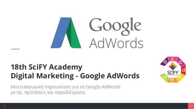1 18th SciFY Academy Digital Marketing - Google AdWords Μια εισαγωγική παρουσίαση για τα Google AdWords με tip, προτάσεις ...