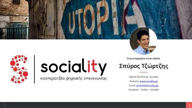 3 Σπύρος Τζώρτζης Digital Marketing, Sociality Website: www.sociality.gr Email: contact@sociality.gr Facebook – Twitter - ...