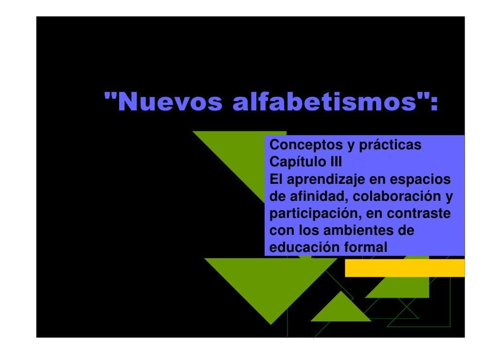 """""""Nuevos alfabetismos"""":           Conceptos y prácticas           Capítulo III           El aprendizaje en espacios        ..."""