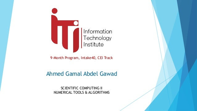 9-Month Program, Intake40, CEI Track SCIENTIFIC COMPUTING II NUMERICAL TOOLS & ALGORITHMS Ahmed Gamal Abdel Gawad