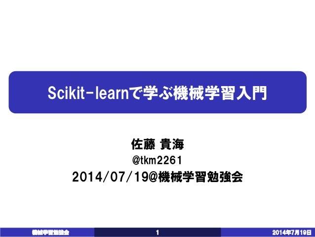 Scikit-learnで学ぶ機械学習入門  佐藤貴海  @tkm2261  2014/07/19@機械学習勉強会  機械学習勉強会 1 2014年7月19日