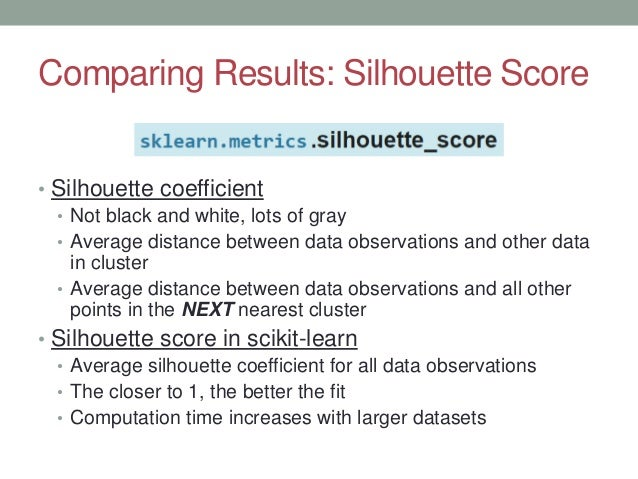 Comparing Results: Silhouette Score • Silhouette coefficient • Not black and white, lots of gray • Average distance betwee...