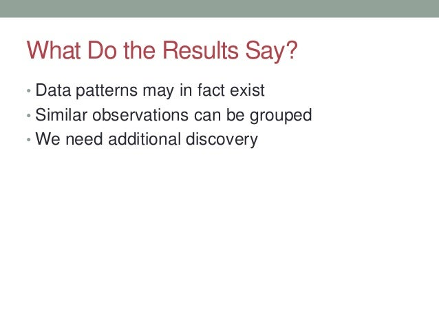 What Do the Results Say? • Data patterns may in fact exist • Similar observations can be grouped • We need additional disc...