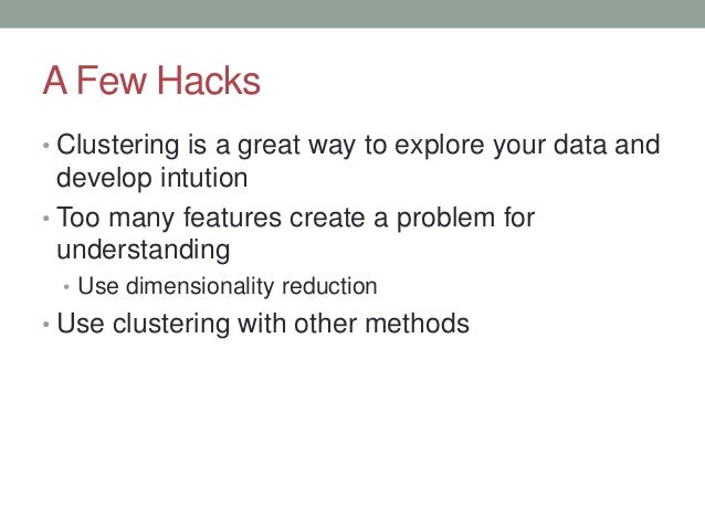 A Few Hacks • Clustering is a great way to explore your data and develop intution • Too many features create a problem for...