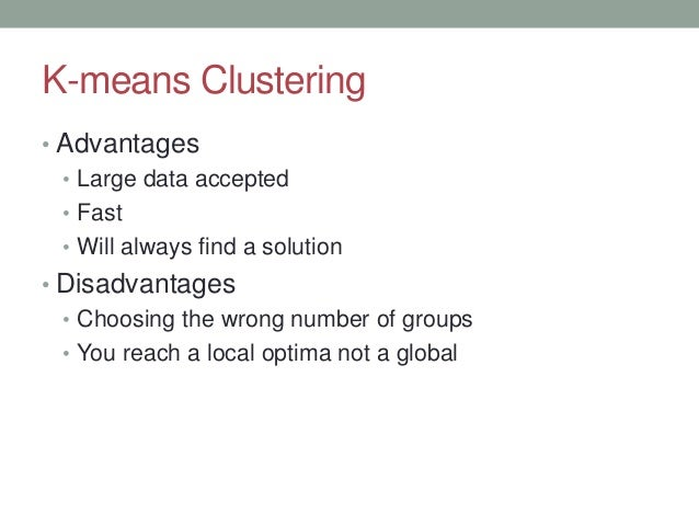 K-means Clustering • Advantages • Large data accepted • Fast • Will always find a solution • Disadvantages • Choosing the ...