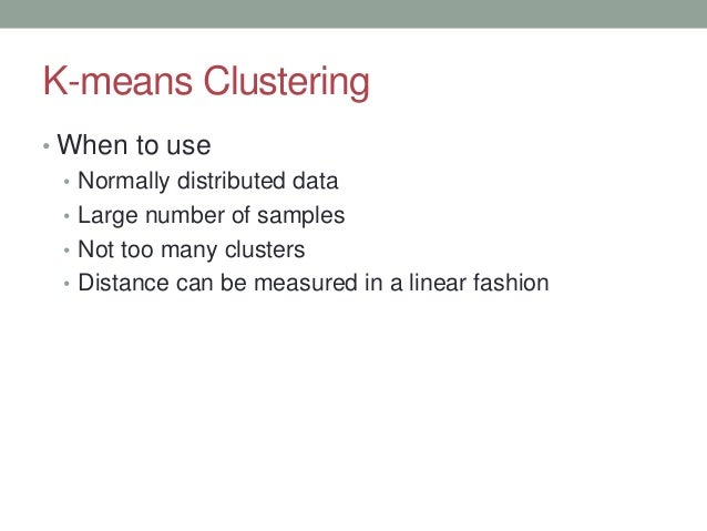 K-means Clustering • When to use • Normally distributed data • Large number of samples • Not too many clusters • Distance ...
