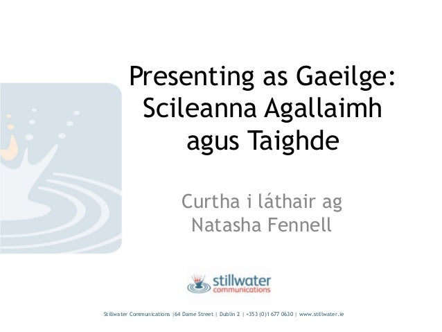 Presenting as Gaeilge: Scileanna Agallaimh agus Taighde Curtha i láthair ag Natasha Fennell Stillwater Communications |64 ...