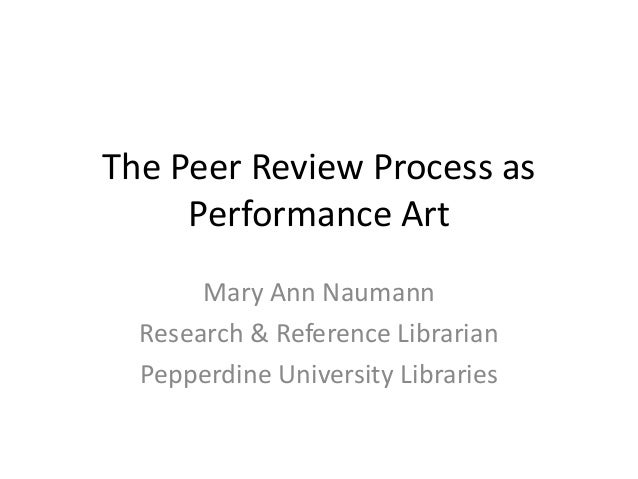 The Peer Review Process as     Performance Art       Mary Ann Naumann  Research & Reference Librarian  Pepperdine Universi...