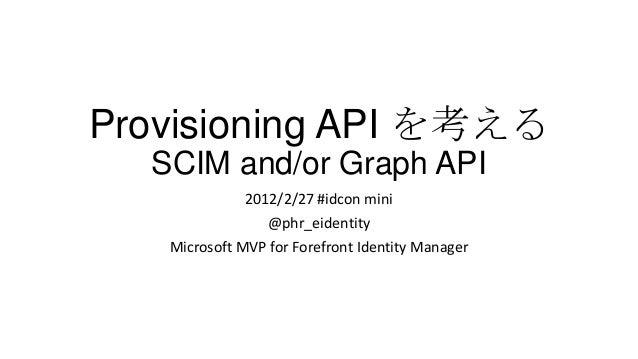Provisioning API を考える  SCIM and/or Graph API              2012/2/27 #idcon mini                 @phr_eidentity   Microsoft...