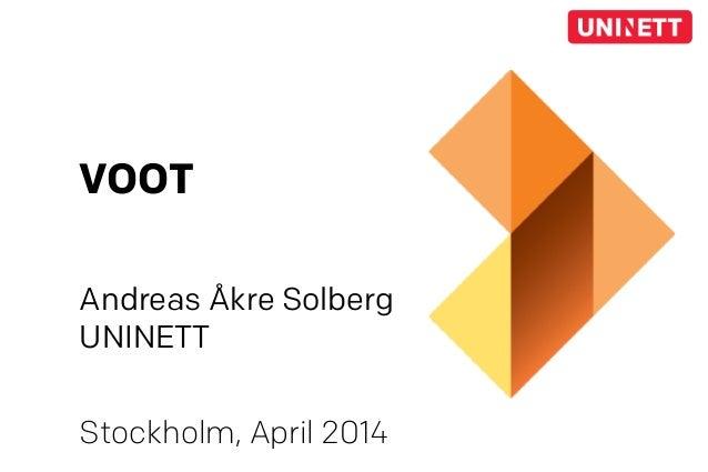 VOOT Andreas Åkre Solberg UNINETT Stockholm, April 2014