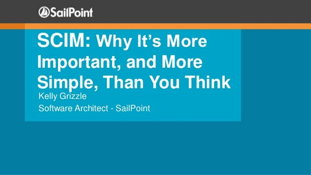 SCIM: Why It's More Important, and More Simple, Than You Think Kelly Grizzle Software Architect - SailPoint