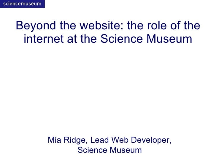 Beyond the website: the role of the  internet at the Science Museum           Mia Ridge, Lead Web Developer,              ...