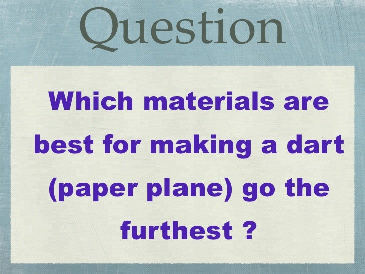 Question Which materials arebest for making a dart (paper plane) go the      furthest ?