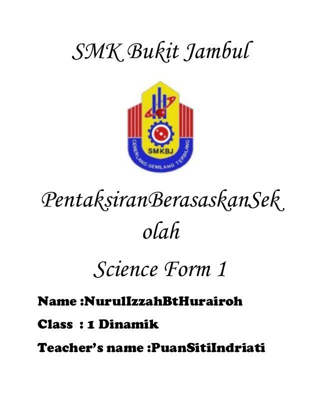 SMK Bukit Jambul  PentaksiranBerasaskanSek olah Science Form 1 Name :NurulIzzahBtHurairoh Class : 1 Dinamik Teacher's name...