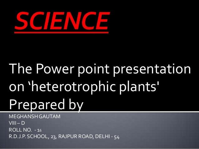 The Power point presentation on 'heterotrophic plants' Prepared by MEGHANSHGAUTAM VIII – D ROLL NO. - 16 R.D.J.P. SCHOOL, ...