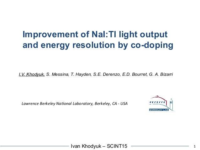 1Ivan Khodyuk – SCINT15 Improvement of NaI:Tl light output and energy resolution by co-doping I.V. Khodyuk, S. Messina, T....