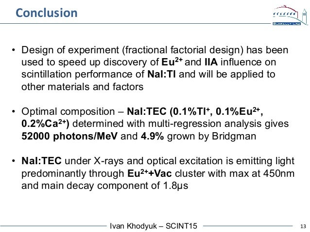 13Ivan Khodyuk – SCINT15 Conclusion   • Design of experiment (fractional factorial design) has been used to speed up di...