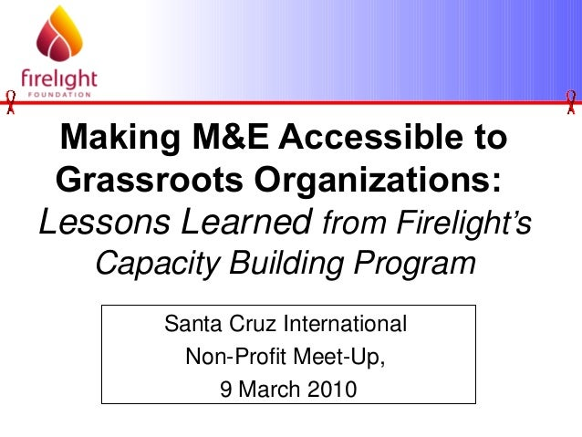 Making M&E Accessible to Grassroots Organizations: Lessons Learned from Firelight's Capacity Building Program Santa Cruz I...