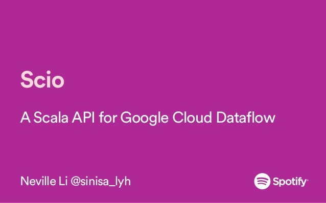 Scio A Scala API for Google Cloud Dataflow Neville Li @sinisa_lyh