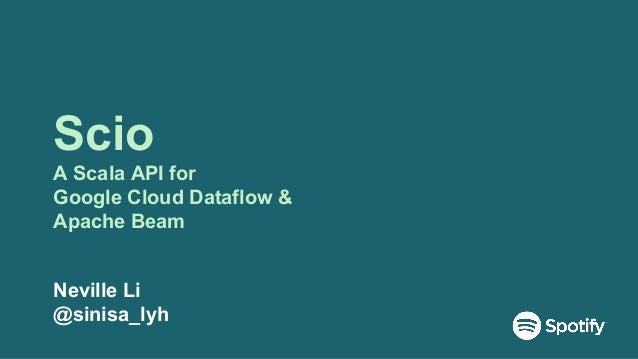 Scio A Scala API for Google Cloud Dataflow & Apache Beam Neville Li @sinisa_lyh