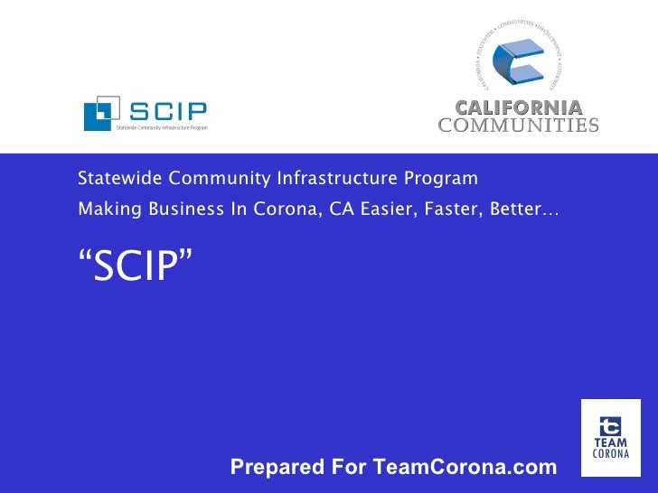 """Statewide Community Infrastructure Program Making Business In Corona, CA Easier, Faster, Better… """"SCIP"""" Prepared For TeamC..."""