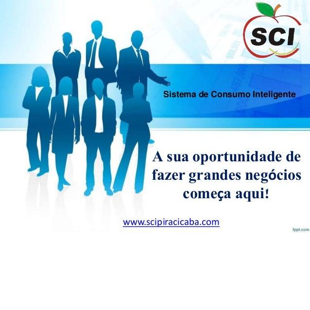 Sistema de Consumo Inteligente A sua oportunidade de fazer grandes negócios começa aqui! www.scipiracicaba.com