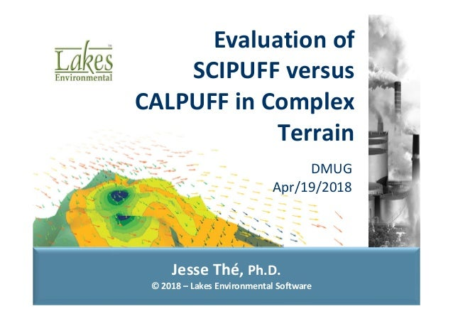 © 2018 – Lakes Environmental Software Jesse Thé, Ph.D. DMUG  Apr/19/2018 Evaluation of  SCIPUFF versus  CALPUFF in Complex...