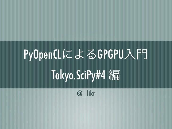 PyOpenCLによるGPGPU入門    Tokyo.SciPy#4 編         @_likr