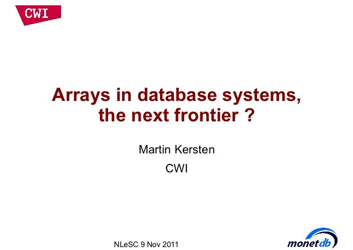 Arrays in database systems,     the next frontier ?            Martin Kersten                  CWI      NLeSC 9 Nov 2011