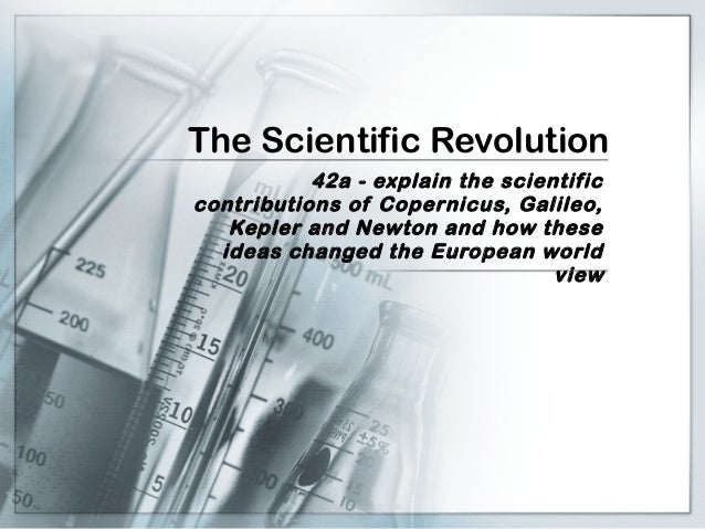 The Scientific Revolution 42a - explain the scientific contributions of Copernicus, Galileo, Kepler and Newton and how the...