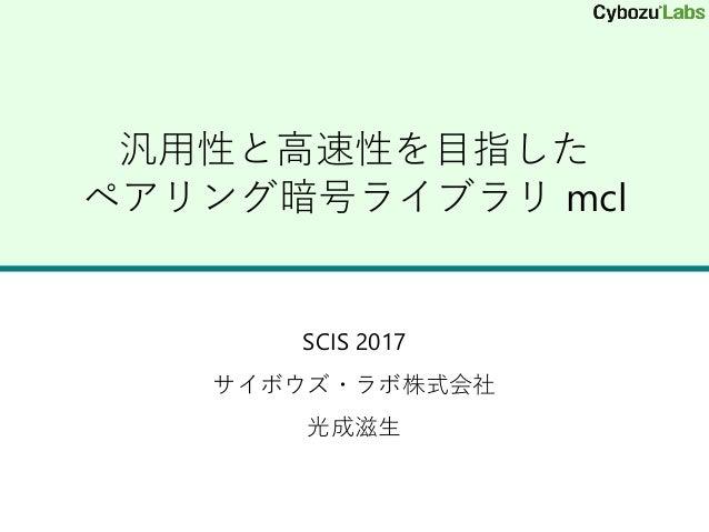 汎用性と高速性を目指した ペアリング暗号ライブラリ mcl SCIS 2017 サイボウズ・ラボ株式会社 光成滋生