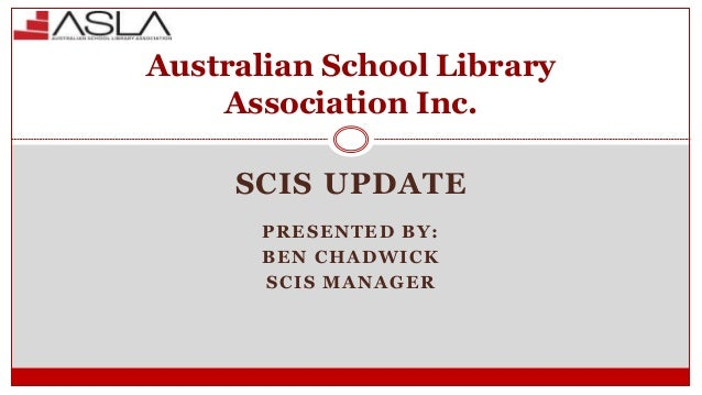SCIS UPDATE PRESENTED BY: BEN CHADWICK SCIS MANAGER Australian School Library Association Inc.