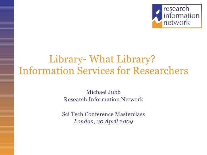 Library- What Library?  Information Services for Researchers  Michael Jubb Research Information Network Sci Tech Conferenc...