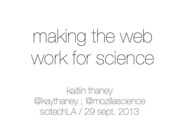 kaitlin thaney @kaythaney ; @mozillascience scitechLA / 29 sept. 2013 making the web work for science