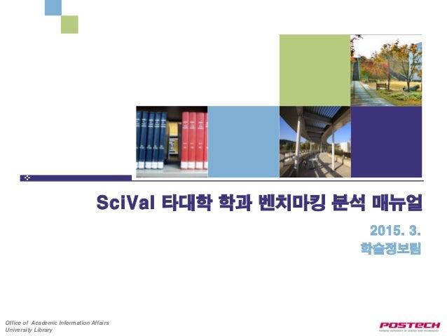 Office of Academic Information Affairs University Library SciVal 타대학 학과 벤치마킹 분석 매뉴얼 2015. 3. 학술정보팀