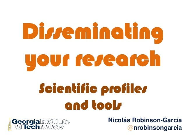Disseminating your research Scientific profiles and tools Nicolás Robinson-García @nrobinsongarcia