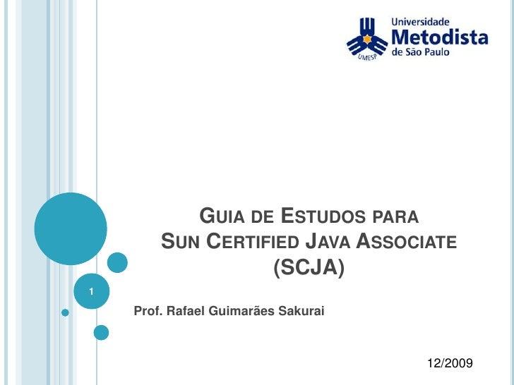 Guia de Estudos paraSun Certified Java Associate (SCJA)<br />Prof. Rafael Guimarães Sakurai<br />12/2009<br />1<br />