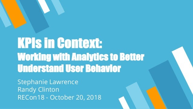 KPIs in Context: Working with Analytics to Better Understand User Behavior Stephanie Lawrence Randy Clinton RECon18 - Octo...