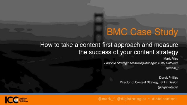 BMC Case Study How to take a content-first approach and measure the success of your content strategy Mark Fries Principle ...