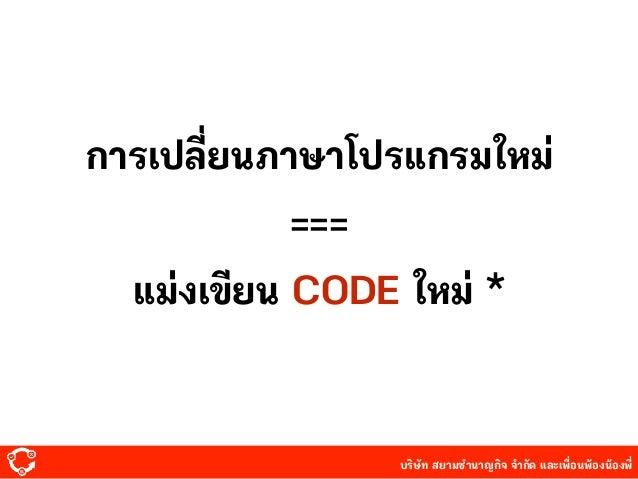 บริษัท สยามํานาญกิจ จํากัด และเพื่อนพ้องน้องพี่ การเปลี่ยนภาษาโปรแกรมใหม่ แม่งเขียน CODE ใหม่ * ===