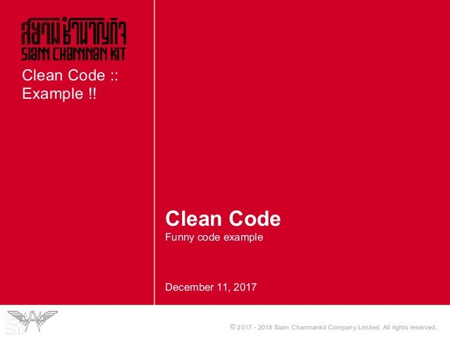 © 2017 - 2018 Siam Chamnankit Company Limited. All rights reserved. Clean Code Funny code example December 11, 2017 Clean ...