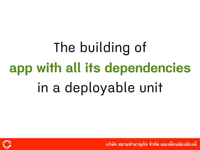 บริษัท สยามํานาญกิจ จํากัด และเพื่อนพ้องน้องพี่ The building of app with all its dependencies in a deployable unit