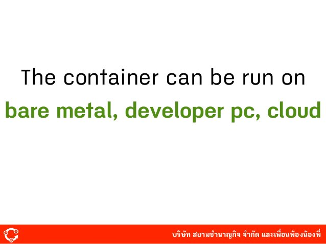 บริษัท สยามํานาญกิจ จํากัด และเพื่อนพ้องน้องพี่ The container can be run on bare metal, developer pc, cloud