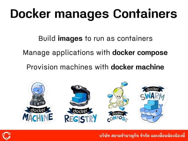 บริษัท สยามํานาญกิจ จํากัด และเพื่อนพ้องน้องพี่ Docker manages Containers Build images to run as containers Manage applic...