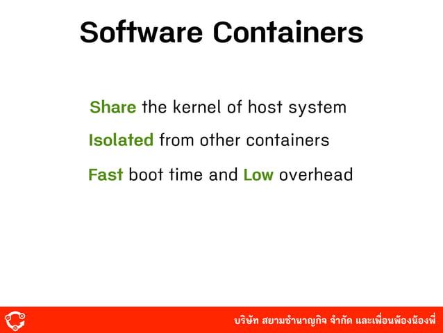 บริษัท สยามํานาญกิจ จํากัด และเพื่อนพ้องน้องพี่ Software Containers Share the kernel of host system Isolated from other c...