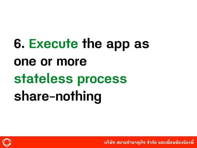บริษัท สยามํานาญกิจ จํากัด และเพื่อนพ้องน้องพี่ 6. Execute the app as one or more stateless process share-nothing